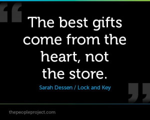 The best gifts come from the heart, not the store. - Sarah Dessen ...
