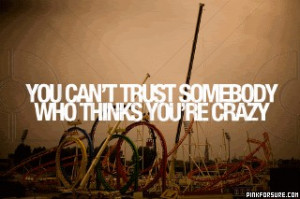 You Can't Trust Somebody Who Thinks You're Crazy