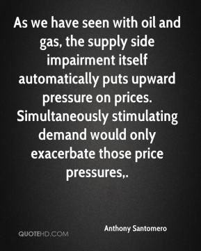 Anthony Santomero - As we have seen with oil and gas, the supply side ...