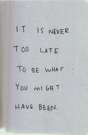 never to late to be what you might have been. And it is never to late ...