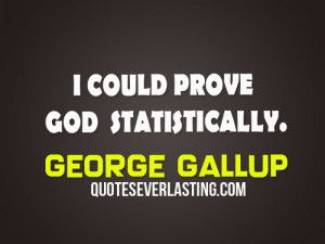 could prove God statistically. - George Gallup