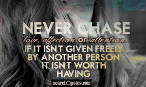 Never chase love, affection or attention. If it isnt given freely by ...
