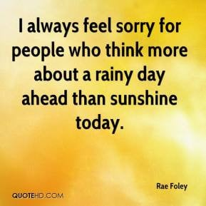 always feel sorry for people who think more about a rainy day ahead ...