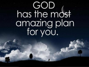 God has the most amazing plan for you.