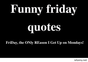 Funny today is friday, funny friday quotes, sayings and pictures funny ...