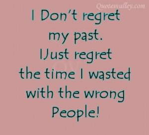 ... Regret My Past. I Just Regret The Time I Wasted With The Wrong People