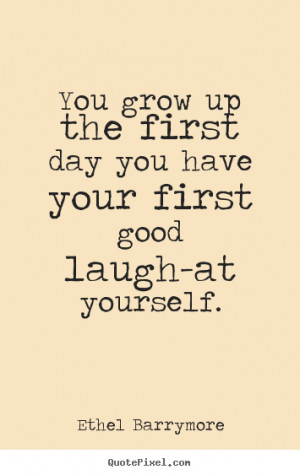 Ethel Barrymore picture quotes - You grow up the first day you have ...
