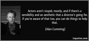 Actors aren 39 t stupid mostly and if there 39 s a sensibility and an