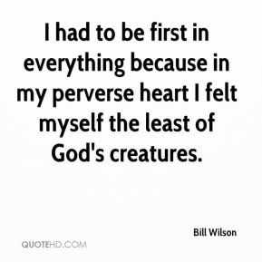 Bill Wilson - I had to be first in everything because in my perverse ...