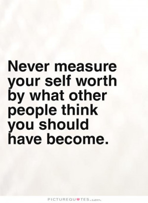 Never measure your self worth by what other people think you should ...