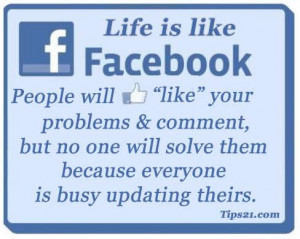 Life is like Facebook. People will LIKE your problems & comment, but ...