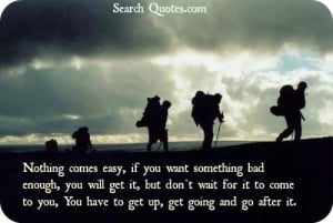 Nothing comes easy, if you want something bad enough, you will get it ...