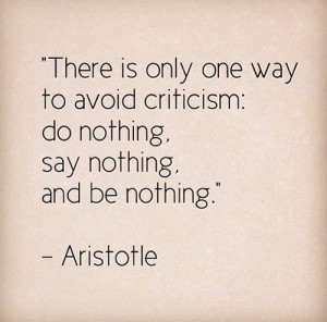 ... one way to avoid criticism: Do nothing, say nothing, and be nothing