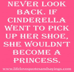 Never look back. If Cinderella went to pick up her shoe, she wouldn ...