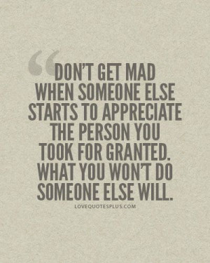 Don't get mad when someone else starts to appreciate the person you ...