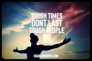 Tough times don't last, tough people do.