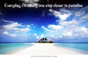 Everyday i'm taking one step closer to paradise. Picture Quote #1