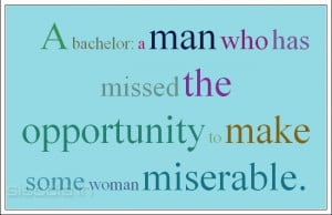 ... man who has missed the opportunity to make some woman miserable