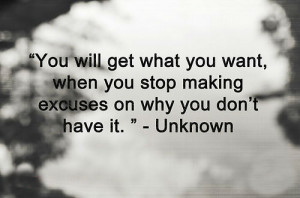 ... what you want, when you stop making excuses on why you don't have it