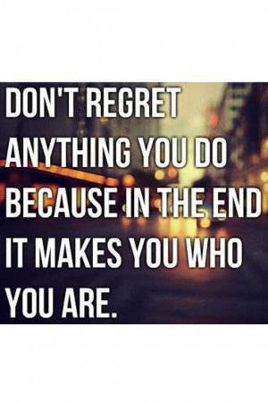 Don't regret anything you do because in the end it makes you who you ...
