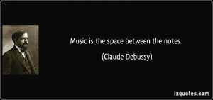 Music is the space between the notes. - Claude Debussy