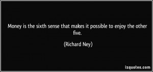... sense that makes it possible to enjoy the other five. - Richard Ney