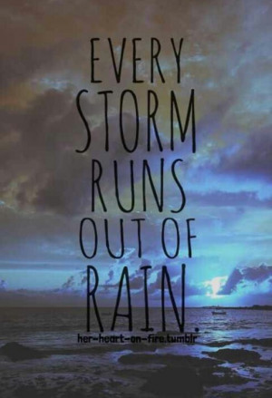 Every storm runs out of rain..