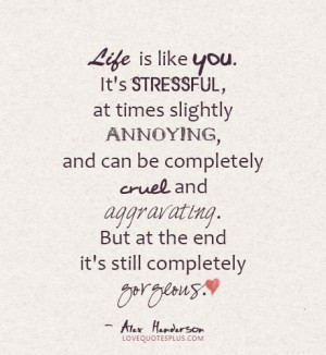 life, stressful, annoying, cruel, aggravating, gorgeous love quotes