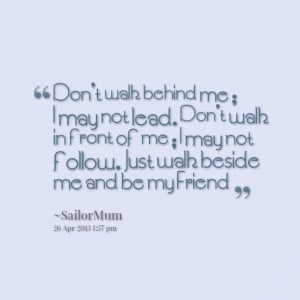 Quotes Picture: don't walk behind me ; i may not lead don't walk in ...