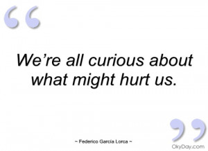 we're all curious about what might hurt us federico garcía lorca
