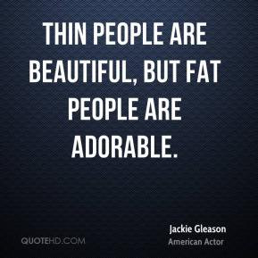Jackie Gleason - Thin people are beautiful, but fat people are ...