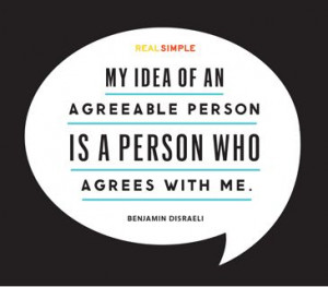 My idea of an agreeable person is a person who agrees with me ...