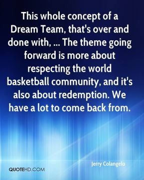 This whole concept of a Dream Team, that's over and done with, ... The ...