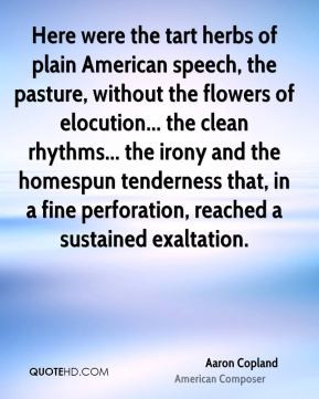 Aaron Copland - Here were the tart herbs of plain American speech, the ...
