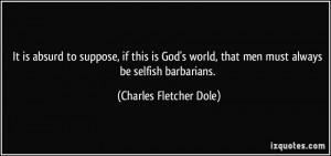 ... , that men must always be selfish barbarians. - Charles Fletcher Dole