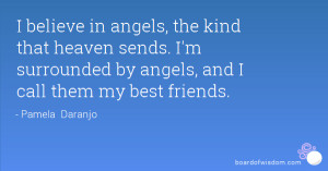 believe in angels, the kind that heaven sends. I'm surrounded by ...