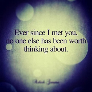 Ever since I met you, no one else has been worth thinking about