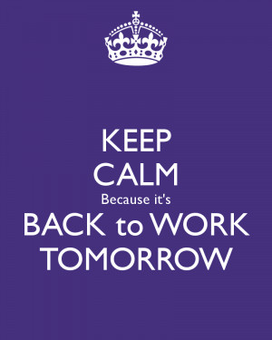 keep-calm-because-its-back-to-work-tomorrow.png