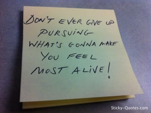 Don't ever give up pursuing what's gonna make you feel most alive!