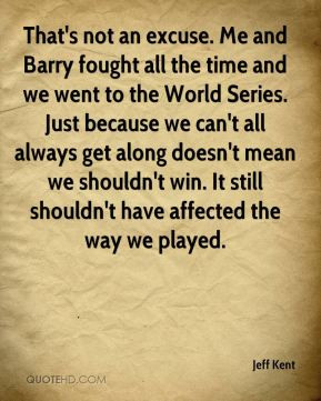 Jeff Kent - That's not an excuse. Me and Barry fought all the time and ...