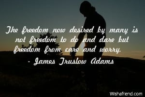 freedom now desired by many is not freedom to do and dare but freedom