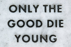 Only The Good Die Young!