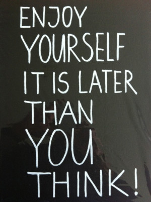 Enjoy yourself it is later than you think!