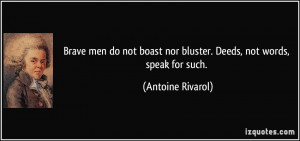 Brave men do not boast nor bluster. Deeds, not words, speak for such ...