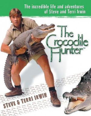 The Crocodile Hunter: The Incredible Life and Adventures of Steve and ...