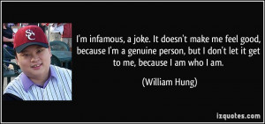 ... person, but I don't let it get to me, because I am who I am. - William