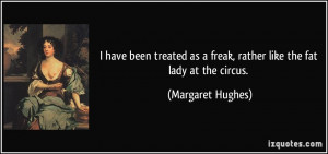 have been treated as a freak, rather like the fat lady at the circus ...