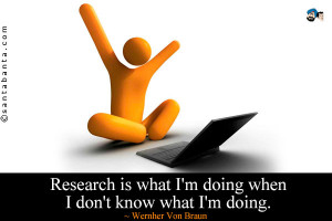Research is what I'm doing when I don't know what I'm doing.