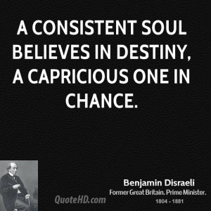 consistent soul believes in destiny, a capricious one in chance.