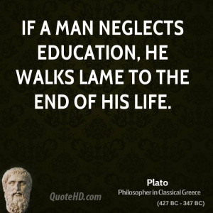 If a man neglects education, he walks lame to the end of his life.